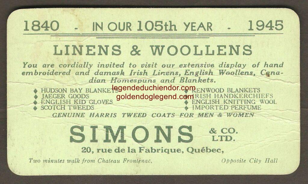 Recto et verso d'une carte d'affaires de la compagnie Simons & Co. Ltd., en 1945. Le verso sert de publicité à un caléchier de Québec (Roméo Morin), qui liste des centres d'intérêt dans la ville. Parmi ces endroits, on remarque que « The Chien d'Or » est mentionné. À cette époque, la popularité de la légende avait sensiblement diminué. Il est donc remarquable qu'elle se trouve encore sur cette carte publicitaire.