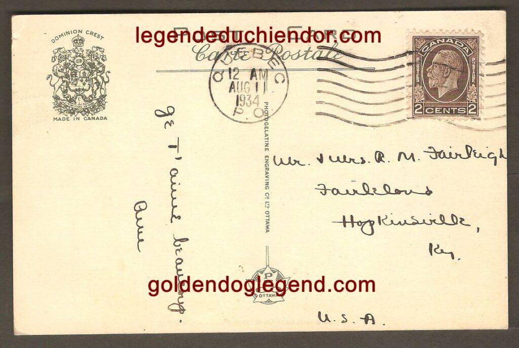 Une carte postale de la Photogelatine Engraving Co., Ltd, (PECO) d'Ottawa. Elle présente elle aussi le bas-relief du Chien d'Or. Postée de Québec, elle est adressée à un M. Fairleigh, de Hopkinsville, au Kentucky. Elle porte l'inscription manuscrite « Je t'aime beaucoup » et elle est signée « Anne ». On pourrait croire qu'il s'agit d'une singulière carte pour exprimer son amour... Un amour déçu, peut être ?