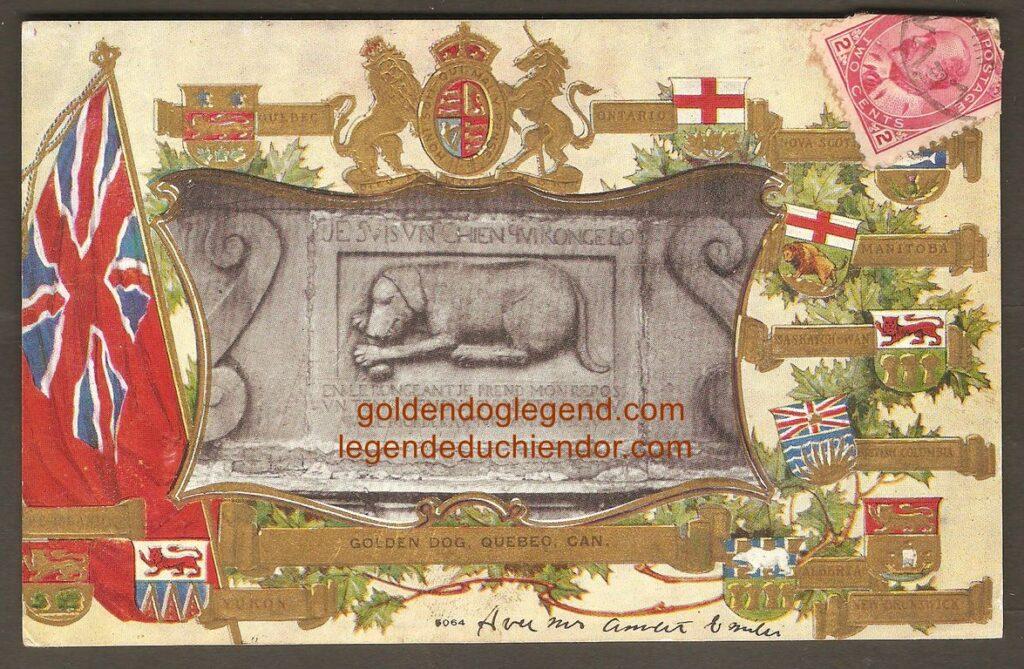 Une très belle carte postale datant de 1908 et illustrée du bas-relief du Chien d'Or en nuances de gris, entouré du drapeau britannique et des armoiries du Canada et des provinces de l'époque, en couleurs. La légende se lit ainsi : « GOLDEN DOG, QUEBEC, CAN. »
