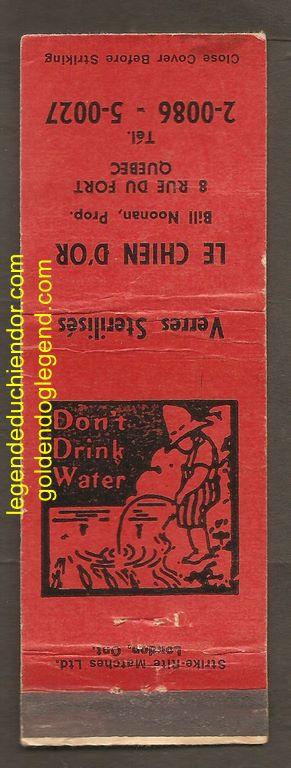 Carton d'allumettes de la taverne du Chien d'Or, au 8 rue du Fort, Québec. Elle date probablement des années 1940 et mentionne le nom du propriétaire : M. Bill Noonan, sur une face. L'autre face montre un garçon urinant dans un plan d'eau, et porte l'inscription « Don't Drink Water ».
